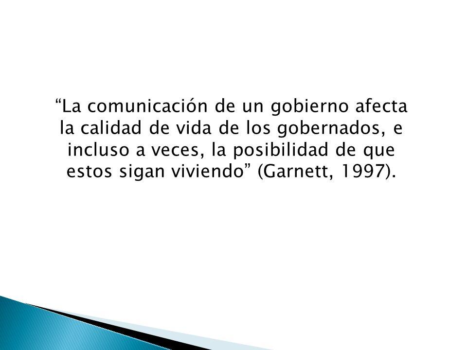 La comunicación de un gobierno afecta la calidad de vida de los gobernados, e incluso a veces, la posibilidad de que estos sigan viviendo (Garnett, 1997).