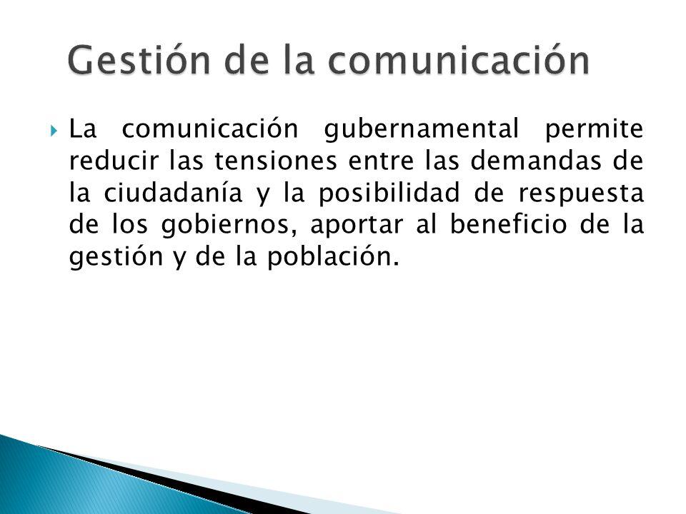  La comunicación gubernamental permite reducir las tensiones entre las demandas de la ciudadanía y la posibilidad de respuesta de los gobiernos, aportar al beneficio de la gestión y de la población.