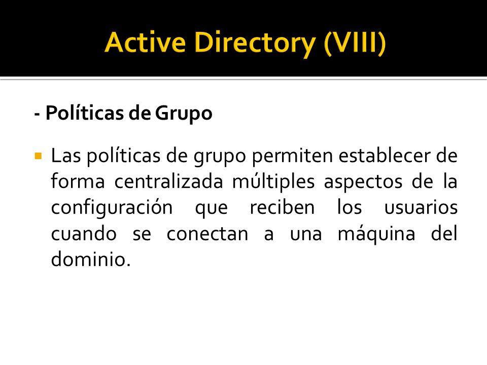 - Políticas de Grupo  Las políticas de grupo permiten establecer de forma centralizada múltiples aspectos de la configuración que reciben los usuarios cuando se conectan a una máquina del dominio.