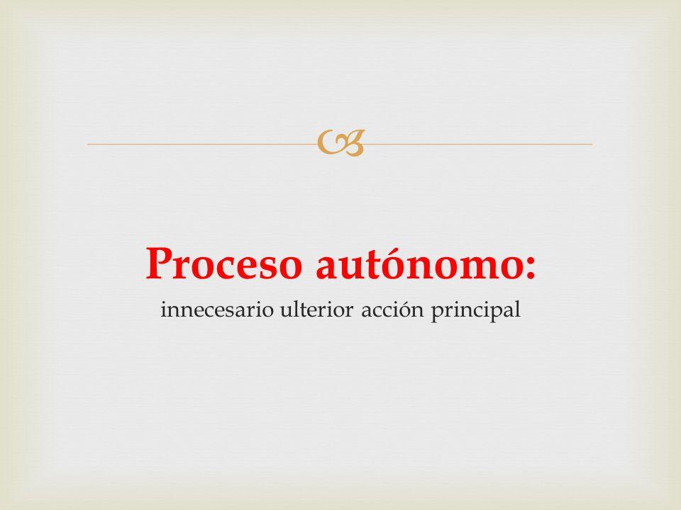  Proceso autónomo: innecesario ulterior acción principal