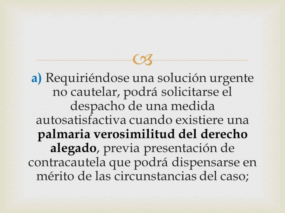  a) Requiriéndose una solución urgente no cautelar, podrá solicitarse el despacho de una medida autosatisfactiva cuando existiere una palmaria verosimilitud del derecho alegado, previa presentación de contracautela que podrá dispensarse en mérito de las circunstancias del caso;