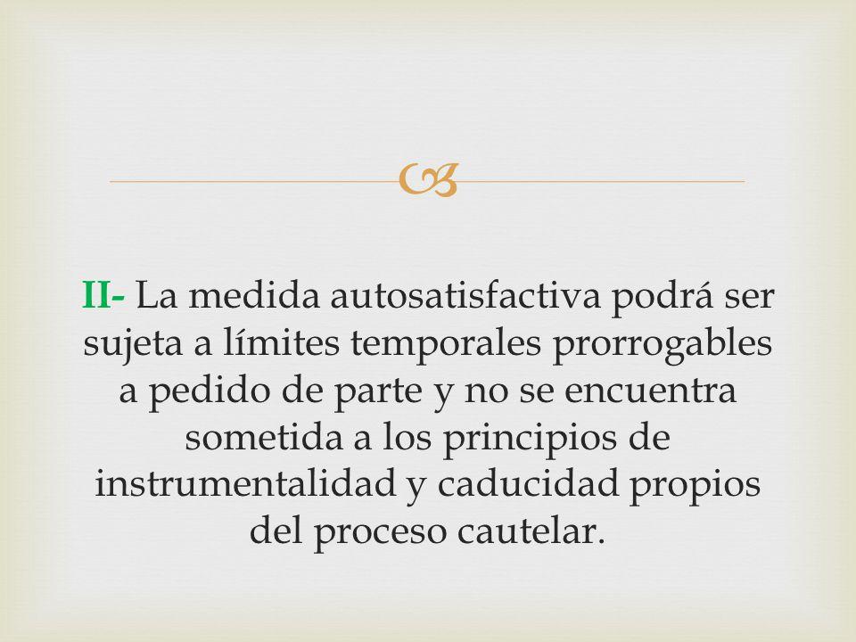  II- La medida autosatisfactiva podrá ser sujeta a límites temporales prorrogables a pedido de parte y no se encuentra sometida a los principios de instrumentalidad y caducidad propios del proceso cautelar.