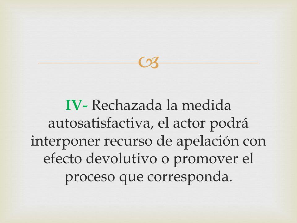  IV- Rechazada la medida autosatisfactiva, el actor podrá interponer recurso de apelación con efecto devolutivo o promover el proceso que corresponda.