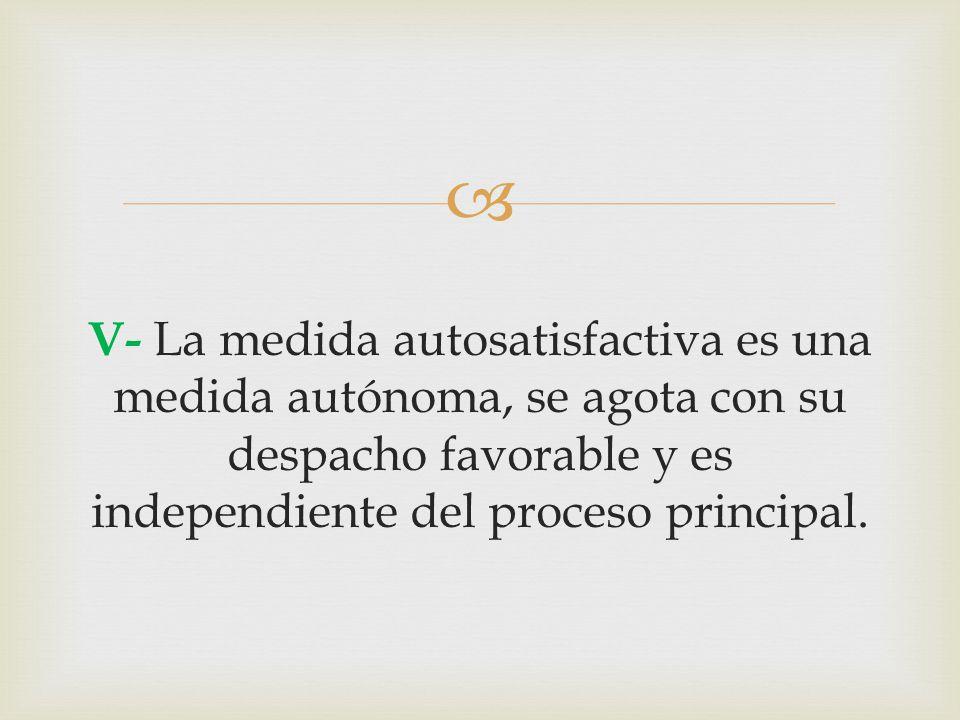  V- La medida autosatisfactiva es una medida autónoma, se agota con su despacho favorable y es independiente del proceso principal.
