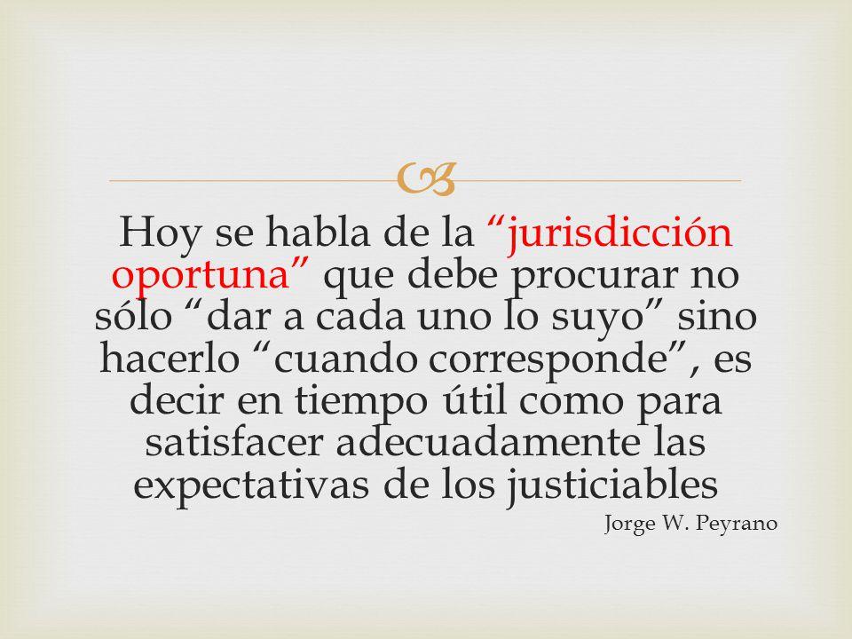  Hoy se habla de la jurisdicción oportuna que debe procurar no sólo dar a cada uno lo suyo sino hacerlo cuando corresponde , es decir en tiempo útil como para satisfacer adecuadamente las expectativas de los justiciables Jorge W.