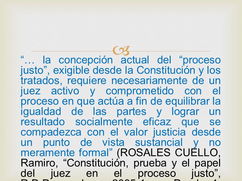  … la concepción actual del proceso justo , exigible desde la Constitución y los tratados, requiere necesariamente de un juez activo y comprometido con el proceso en que actúa a fin de equilibrar la igualdad de las partes y lograr un resultado socialmente eficaz que se compadezca con el valor justicia desde un punto de vista sustancial y no meramente formal (ROSALES CUELLO, Ramiro, Constitución, prueba y el papel del juez en el proceso justo , R.D.Procesal, 2005-1, Prueba-1, Rubinzal-Culzoni, Santa Fe, 205, Pág.