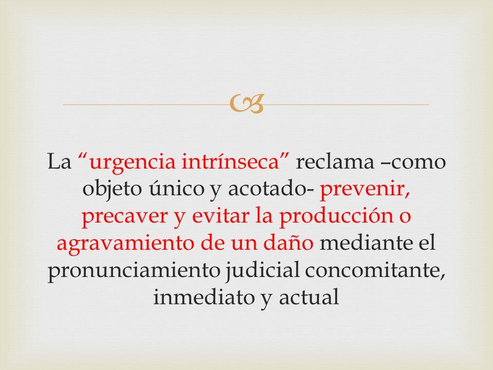  La urgencia intrínseca reclama –como objeto único y acotado- prevenir, precaver y evitar la producción o agravamiento de un daño mediante el pronunciamiento judicial concomitante, inmediato y actual