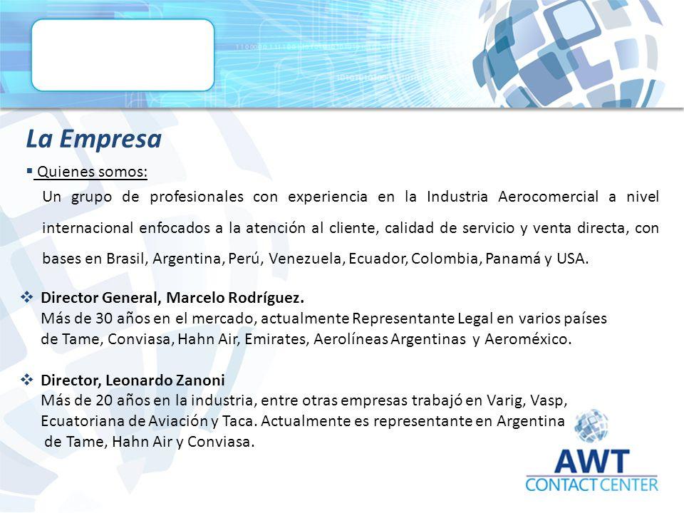  Quienes somos: La Empresa Un grupo de profesionales con experiencia en la Industria Aerocomercial a nivel internacional enfocados a la atención al cliente, calidad de servicio y venta directa, con bases en Brasil, Argentina, Perú, Venezuela, Ecuador, Colombia, Panamá y USA.