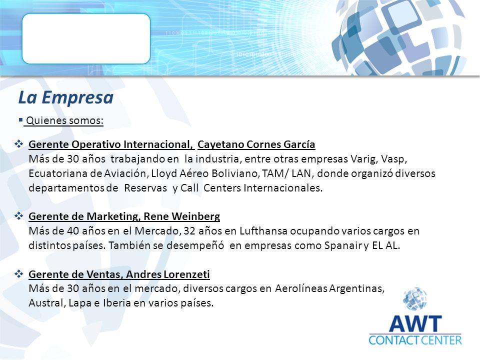  Quienes somos: La Empresa  Gerente Operativo Internacional, Cayetano Cornes García Más de 30 años trabajando en la industria, entre otras empresas Varig, Vasp, Ecuatoriana de Aviación, Lloyd Aéreo Boliviano, TAM/ LAN, donde organizó diversos departamentos de Reservas y Call Centers Internacionales.