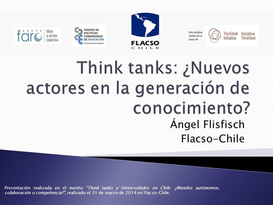 Ángel Flisfisch Flacso-Chile Presentación realizada en el evento Think tanks y Universidades en Chile: ¿Mundos autónomos, colaboración o competencia , realizado el 31 de marzo de 2014 en Flacso-Chile.