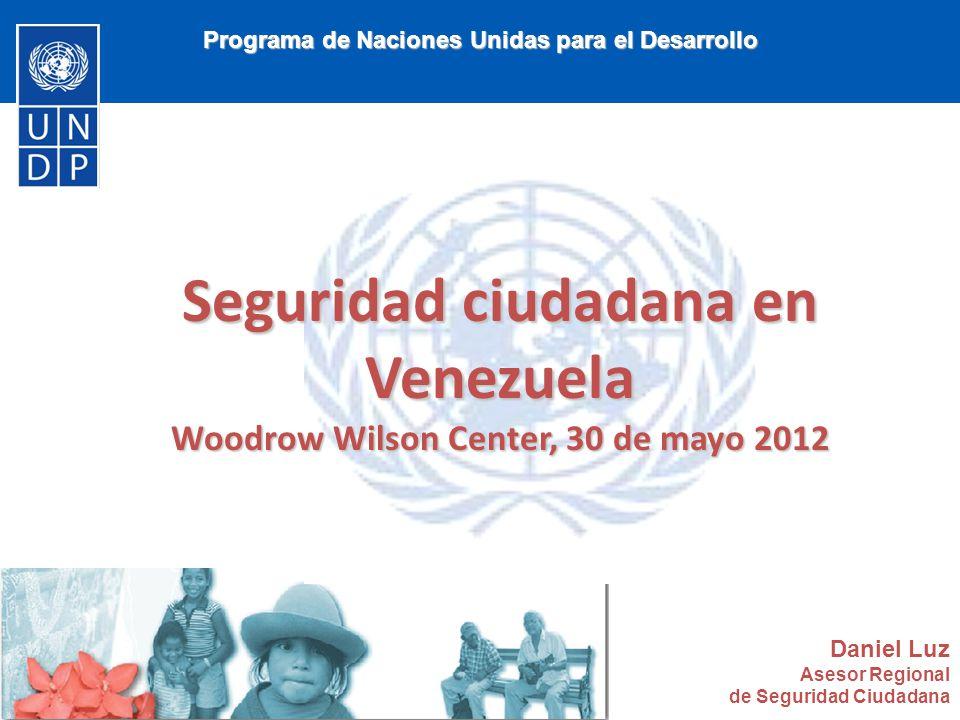 Programa de Naciones Unidas para el Desarrollo Seguridad ciudadana en Venezuela Woodrow Wilson Center, 30 de mayo 2012 Daniel Luz Asesor Regional de Seguridad Ciudadana