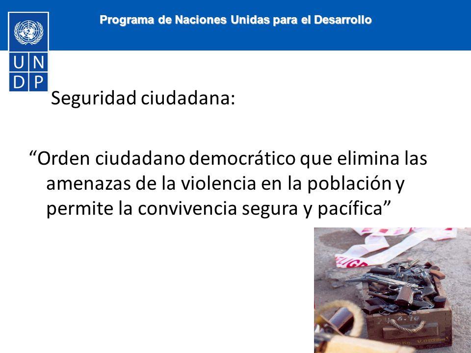 Seguridad ciudadana: Orden ciudadano democrático que elimina las amenazas de la violencia en la población y permite la convivencia segura y pacífica Programa de Naciones Unidas para el Desarrollo
