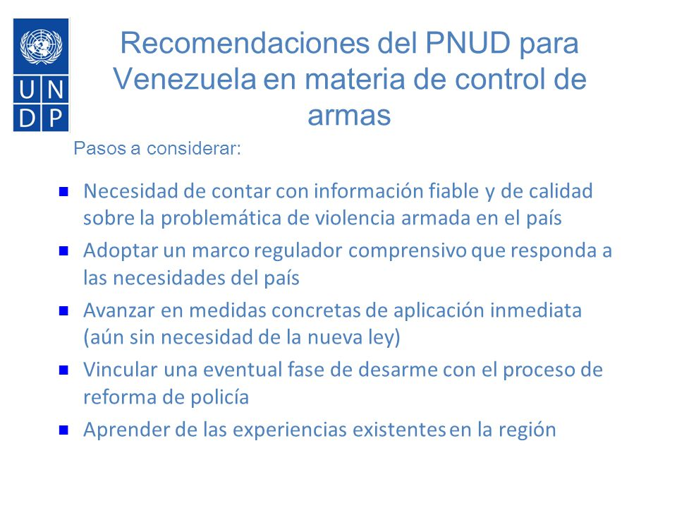 Primer paso: la necesidad de un diagn ó stico Necesidad de contar con información fiable y de calidad sobre la problemática de violencia armada en el país Adoptar un marco regulador comprensivo que responda a las necesidades del país Avanzar en medidas concretas de aplicación inmediata (aún sin necesidad de la nueva ley) Vincular una eventual fase de desarme con el proceso de reforma de policía Aprender de las experiencias existentes en la región Pasos a considerar: Recomendaciones del PNUD para Venezuela en materia de control de armas