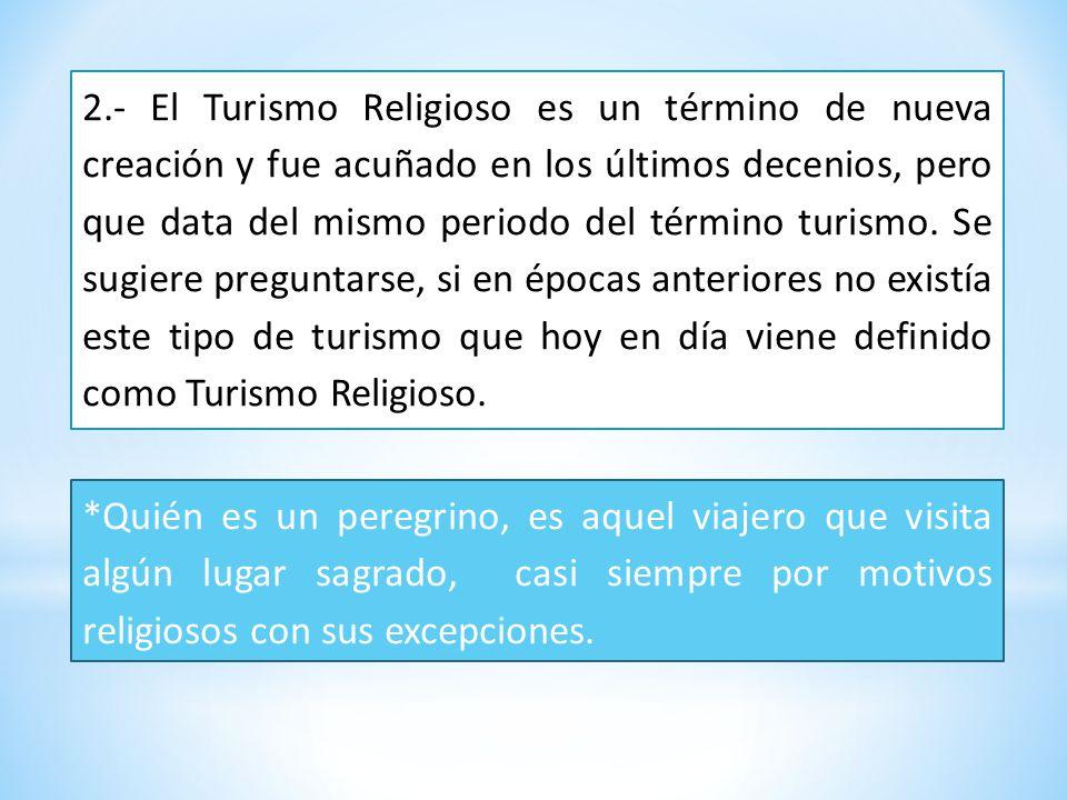 2.- El Turismo Religioso es un término de nueva creación y fue acuñado en los últimos decenios, pero que data del mismo periodo del término turismo.