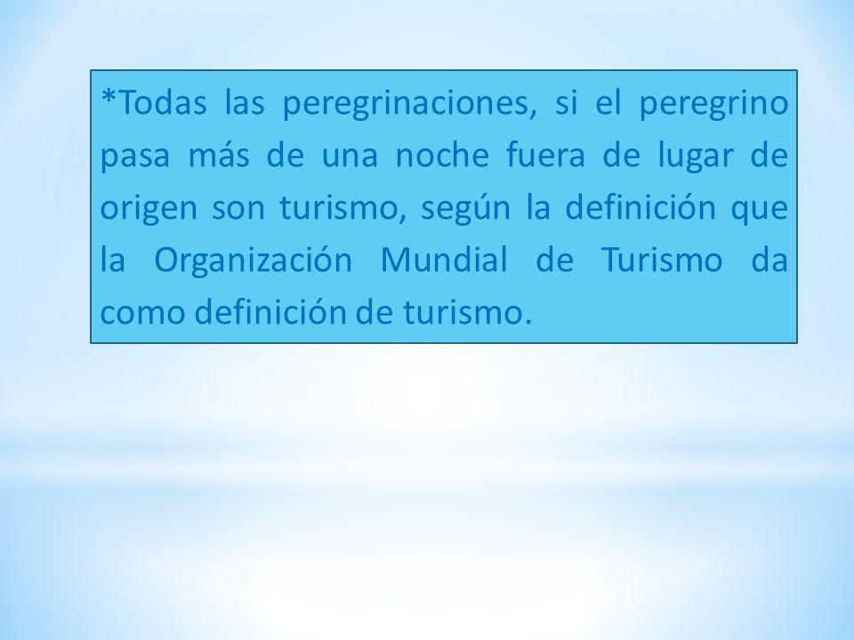 *Todas las peregrinaciones, si el peregrino pasa más de una noche fuera de lugar de origen son turismo, según la definición que la Organización Mundial de Turismo da como definición de turismo.