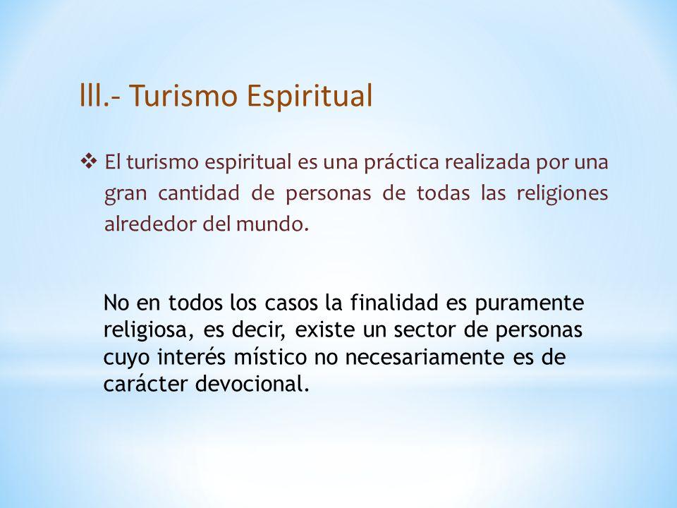 lll.- Turismo Espiritual  El turismo espiritual es una práctica realizada por una gran cantidad de personas de todas las religiones alrededor del mundo.