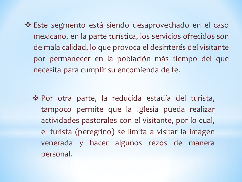  Este segmento está siendo desaprovechado en el caso mexicano, en la parte turística, los servicios ofrecidos son de mala calidad, lo que provoca el desinterés del visitante por permanecer en la población más tiempo del que necesita para cumplir su encomienda de fe.