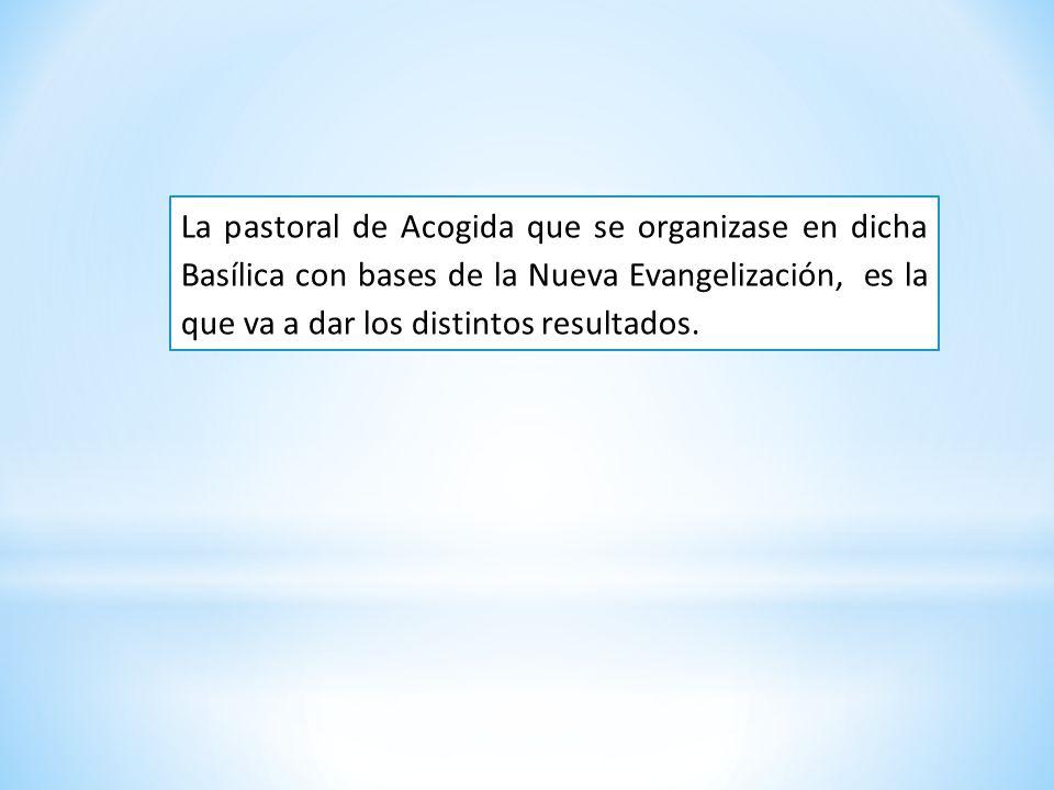 La pastoral de Acogida que se organizase en dicha Basílica con bases de la Nueva Evangelización, es la que va a dar los distintos resultados.