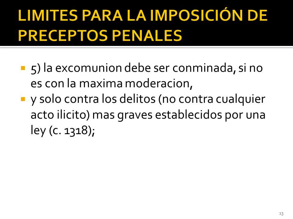  5) la excomunion debe ser conminada, si no es con la maxima moderacion,  y solo contra los delitos (no contra cualquier acto ilicito) mas graves establecidos por una ley (c.