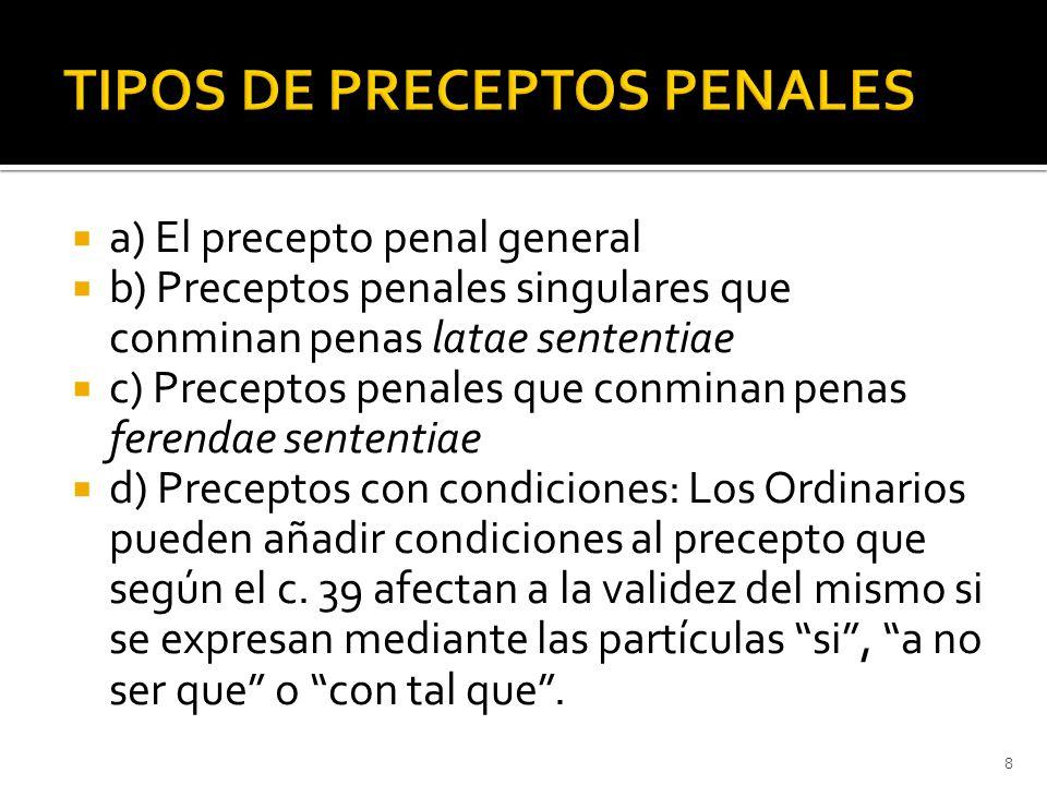  a) El precepto penal general  b) Preceptos penales singulares que conminan penas latae sententiae  c) Preceptos penales que conminan penas ferendae sententiae  d) Preceptos con condiciones: Los Ordinarios pueden añadir condiciones al precepto que según el c.