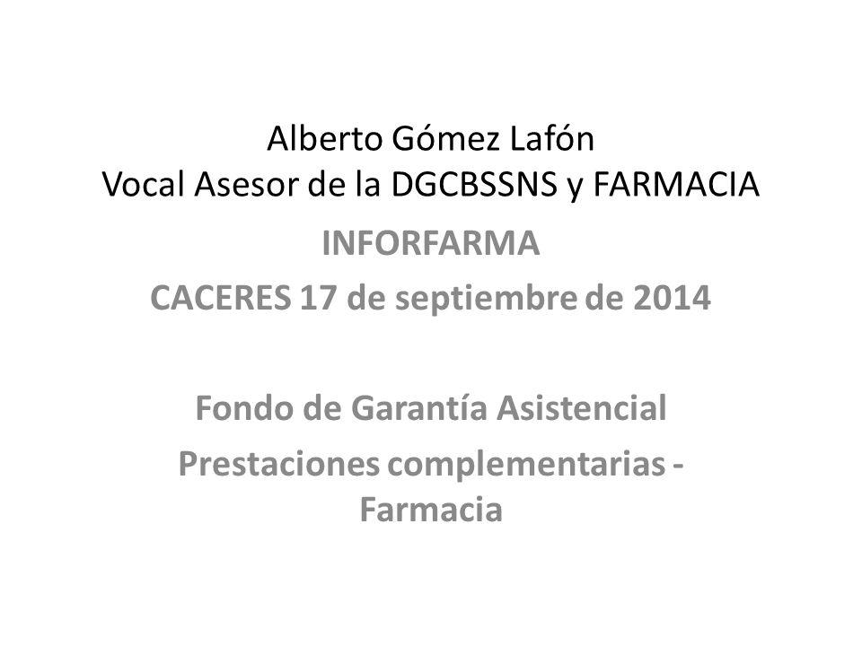 Alberto Gómez Lafón Vocal Asesor de la DGCBSSNS y FARMACIA INFORFARMA CACERES 17 de septiembre de 2014 Fondo de Garantía Asistencial Prestaciones complementarias - Farmacia