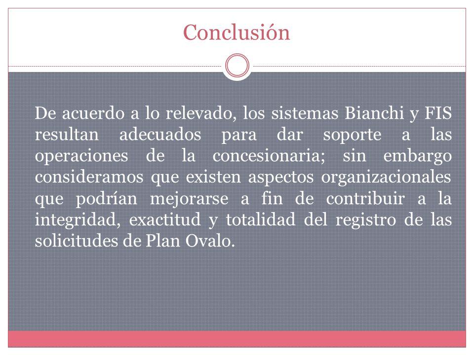 Conclusión De acuerdo a lo relevado, los sistemas Bianchi y FIS resultan adecuados para dar soporte a las operaciones de la concesionaria; sin embargo consideramos que existen aspectos organizacionales que podrían mejorarse a fin de contribuir a la integridad, exactitud y totalidad del registro de las solicitudes de Plan Ovalo.