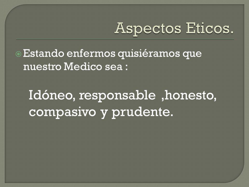  Estando enfermos quisiéramos que nuestro Medico sea : Idóneo, responsable,honesto, compasivo y prudente.