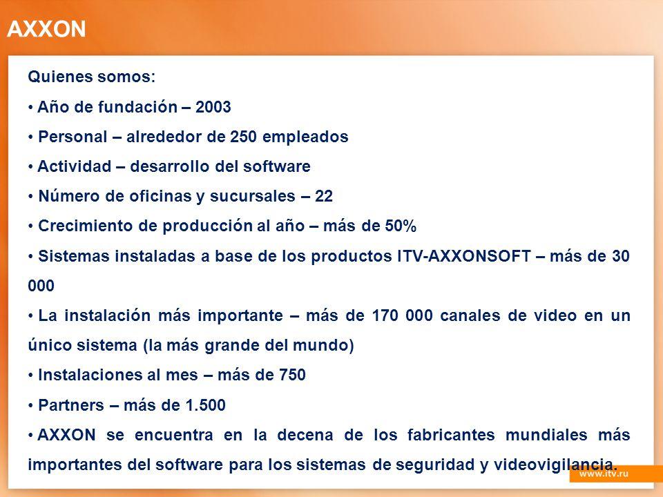 Quienes somos: Año de fundación – 2003 Personal – alrededor de 250 empleados Actividad – desarrollo del software Número de oficinas y sucursales – 22 Crecimiento de producción al año – más de 50% Sistemas instaladas a base de los productos ITV-AXXONSOFT – más de 30 000 La instalación más importante – más de 170 000 canales de video en un único sistema (la más grande del mundo) Instalaciones al mes – más de 750 Partners – más de 1.500 AXXON se encuentra en la decena de los fabricantes mundiales más importantes del software para los sistemas de seguridad y videovigilancia.
