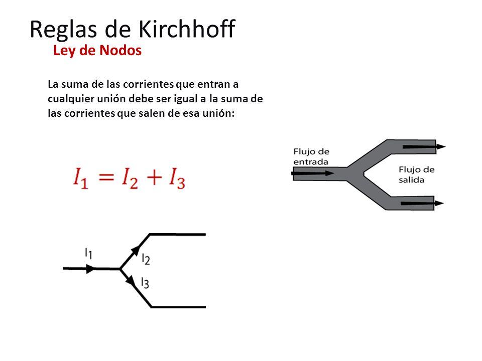 Reglas de Kirchhoff Ley de Nodos La suma de las corrientes que entran a cualquier unión debe ser igual a la suma de las corrientes que salen de esa unión: