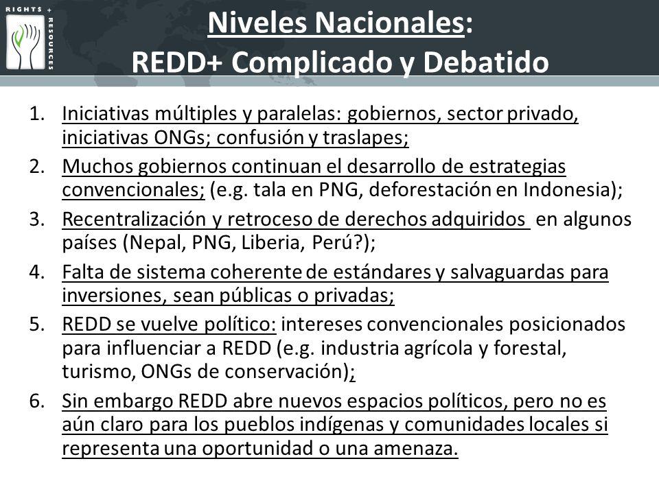 Niveles Nacionales: REDD+ Complicado y Debatido 1.Iniciativas múltiples y paralelas: gobiernos, sector privado, iniciativas ONGs; confusión y traslapes; 2.Muchos gobiernos continuan el desarrollo de estrategias convencionales; (e.g.