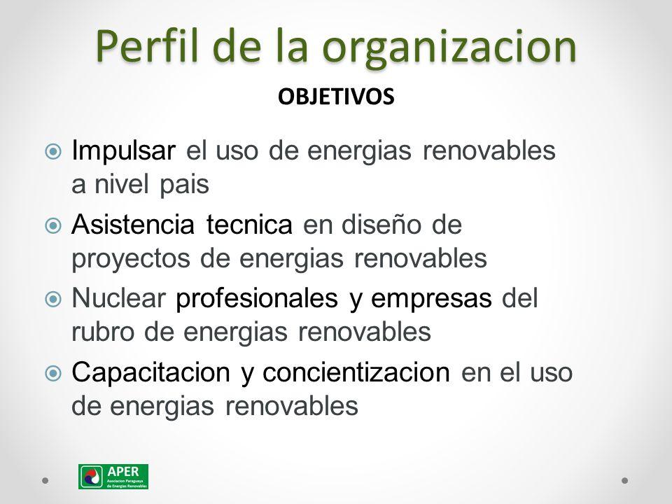 Perfil de la organizacion  Impulsar el uso de energias renovables a nivel pais  Asistencia tecnica en diseño de proyectos de energias renovables  Nuclear profesionales y empresas del rubro de energias renovables  Capacitacion y concientizacion en el uso de energias renovables OBJETIVOS