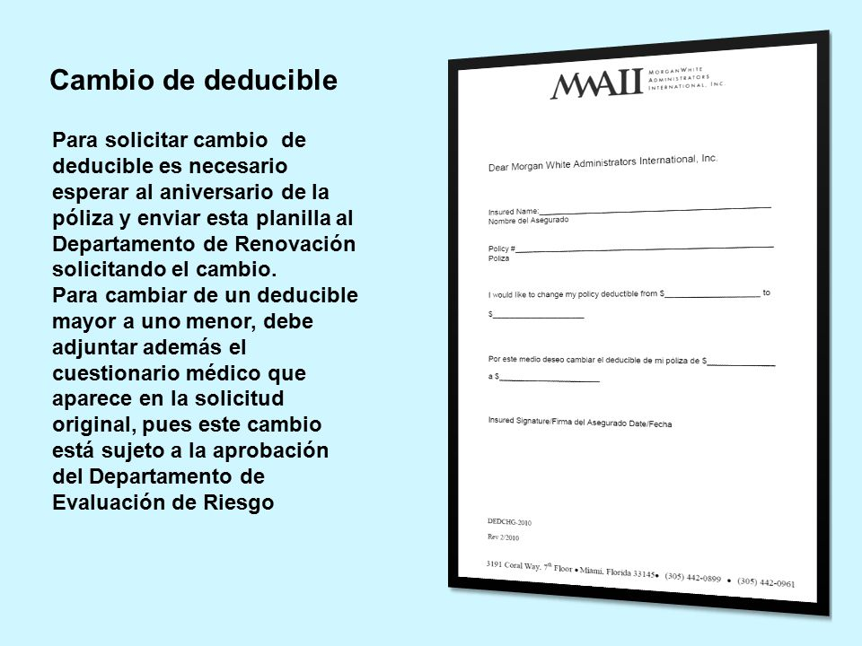 Para solicitar cambio de deducible es necesario esperar al aniversario de la póliza y enviar esta planilla al Departamento de Renovación solicitando el cambio.