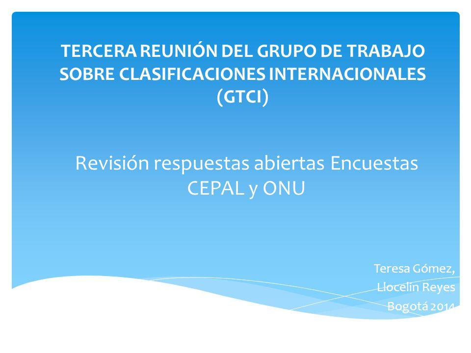 TERCERA REUNIÓN DEL GRUPO DE TRABAJO SOBRE CLASIFICACIONES INTERNACIONALES (GTCI) Teresa Gómez, Llocelin Reyes Bogotá 2014 Revisión respuestas abiertas Encuestas CEPAL y ONU
