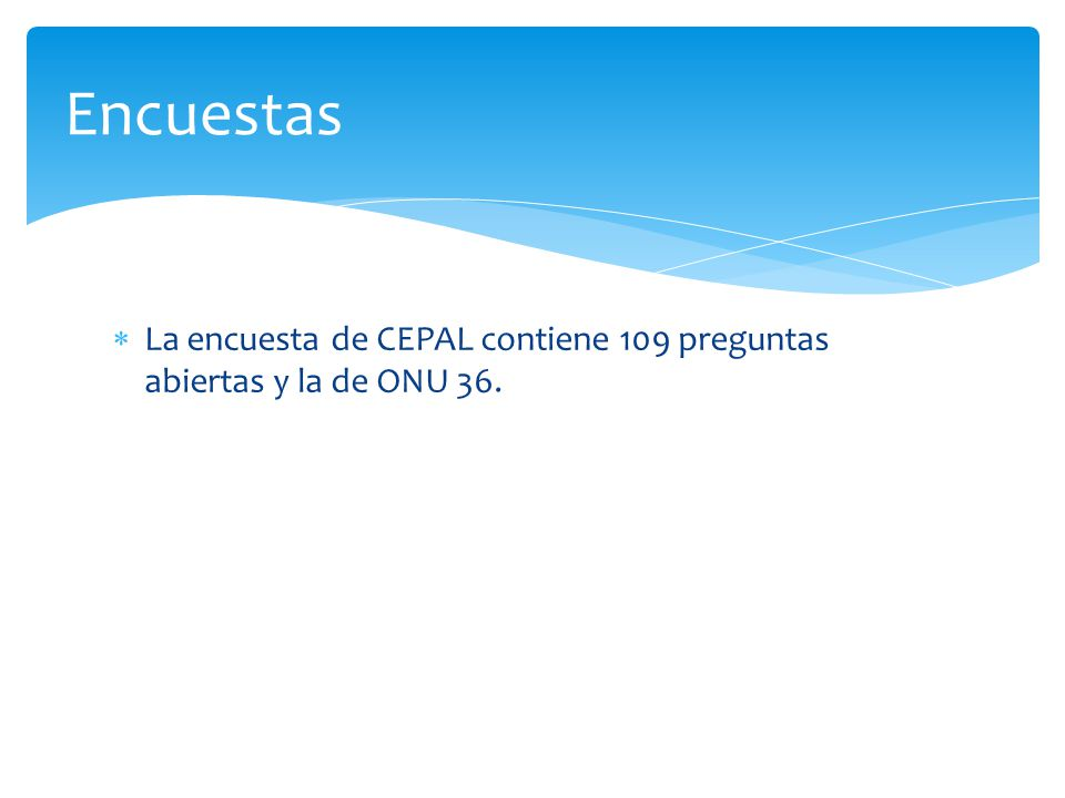  La encuesta de CEPAL contiene 109 preguntas abiertas y la de ONU 36. Encuestas