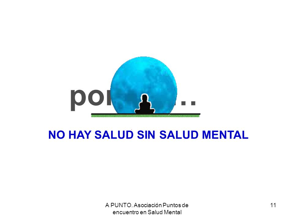 A PUNTO. Asociación Puntos de encuentro en Salud Mental 11 porque… NO HAY SALUD SIN SALUD MENTAL