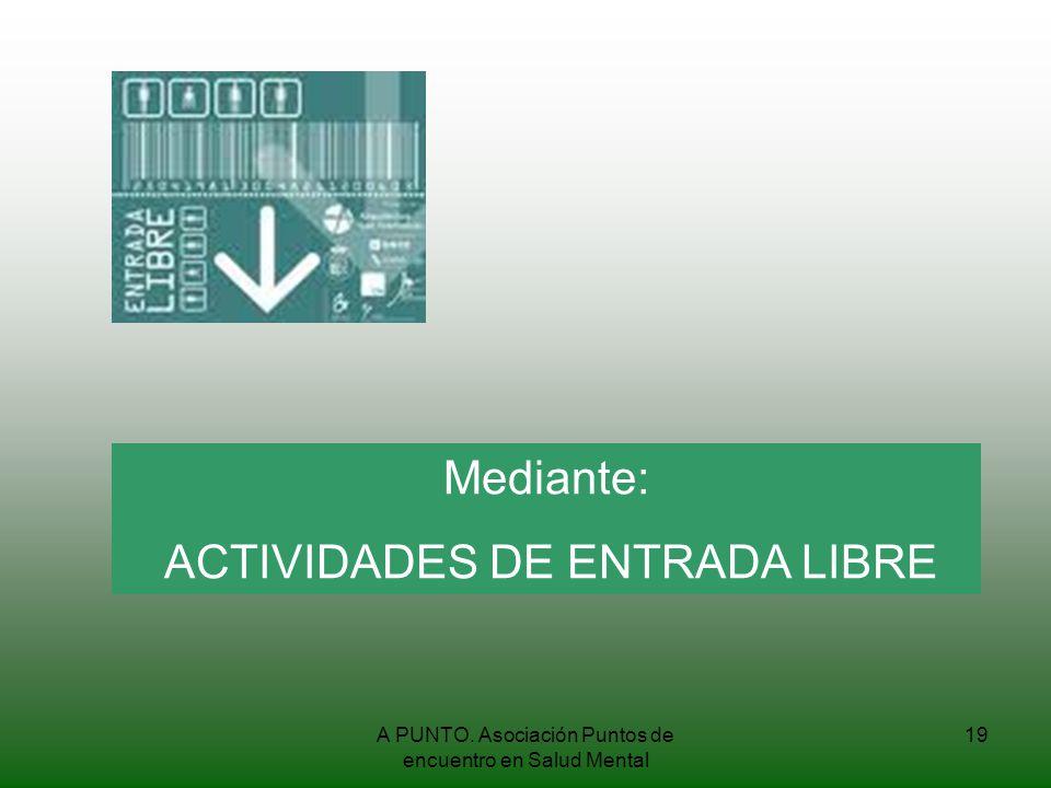 A PUNTO. Asociación Puntos de encuentro en Salud Mental 19 Mediante: ACTIVIDADES DE ENTRADA LIBRE