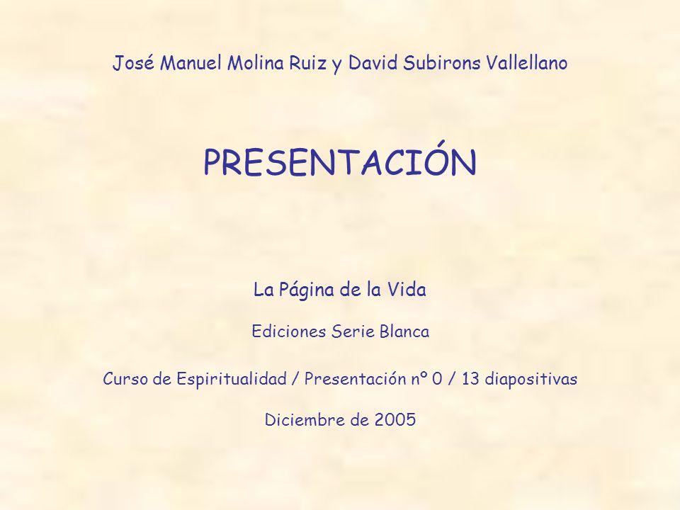 José Manuel Molina Ruiz y David Subirons Vallellano PRESENTACIÓN La Página de la Vida Ediciones Serie Blanca Curso de Espiritualidad / Presentación nº 0 / 13 diapositivas Diciembre de 2005