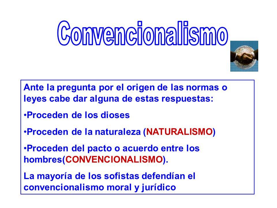 Ante la pregunta por el origen de las normas o leyes cabe dar alguna de estas respuestas: Proceden de los dioses Proceden de la naturaleza (NATURALISMO) Proceden del pacto o acuerdo entre los hombres(CONVENCIONALISMO).