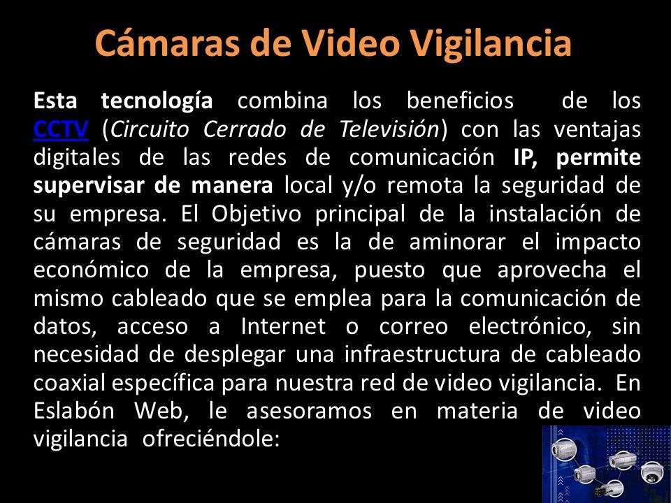 Cámaras de Video Vigilancia Esta tecnología combina los beneficios de los CCTV (Circuito Cerrado de Televisión) con las ventajas digitales de las redes de comunicación IP, permite supervisar de manera local y/o remota la seguridad de su empresa.