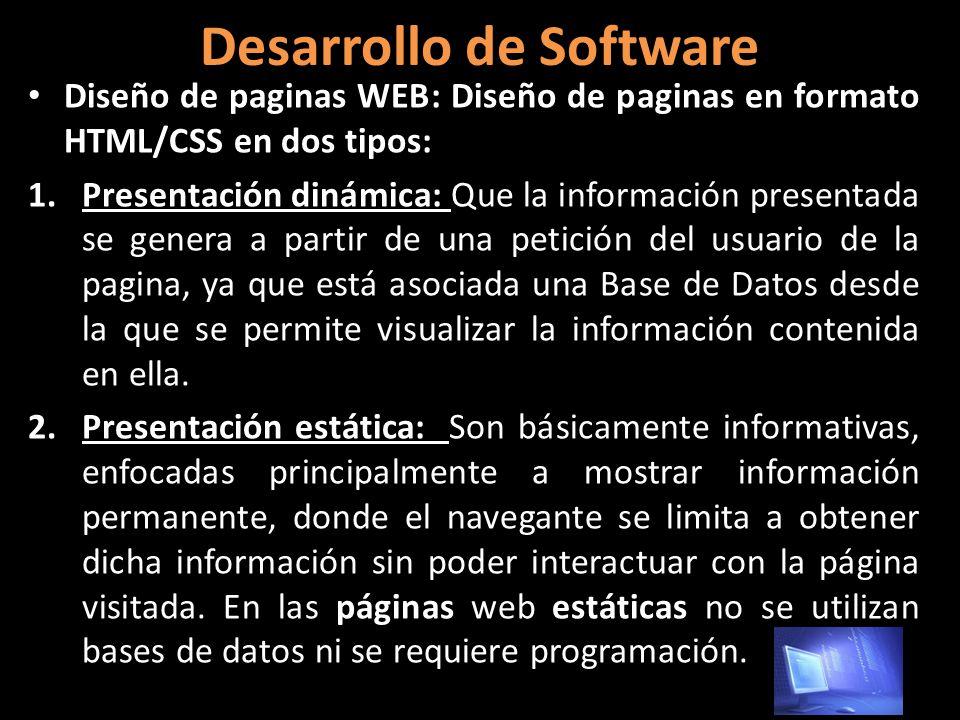 Desarrollo de Software Diseño de paginas WEB: Diseño de paginas en formato HTML/CSS en dos tipos: 1.Presentación dinámica: Que la información presentada se genera a partir de una petición del usuario de la pagina, ya que está asociada una Base de Datos desde la que se permite visualizar la información contenida en ella.