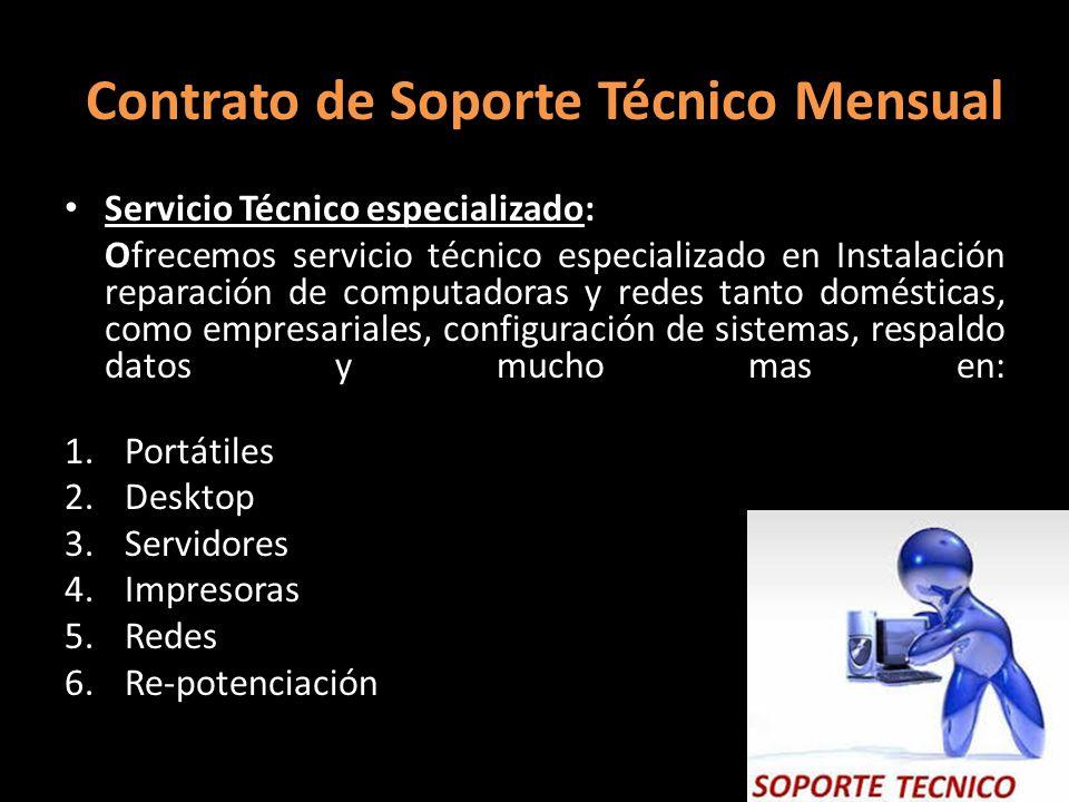 Contrato de Soporte Técnico Mensual Servicio Técnico especializado: Ofrecemos servicio técnico especializado en Instalación reparación de computadoras y redes tanto domésticas, como empresariales, configuración de sistemas, respaldo datos y mucho mas en: 1.Portátiles 2.Desktop 3.Servidores 4.Impresoras 5.Redes 6.Re-potenciación