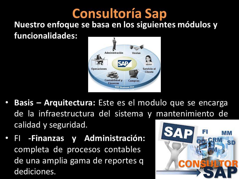 Consultoría Sap Nuestro enfoque se basa en los siguientes módulos y funcionalidades: Basis – Arquitectura: Este es el modulo que se encarga de la infraestructura del sistema y mantenimiento de calidad y seguridad.