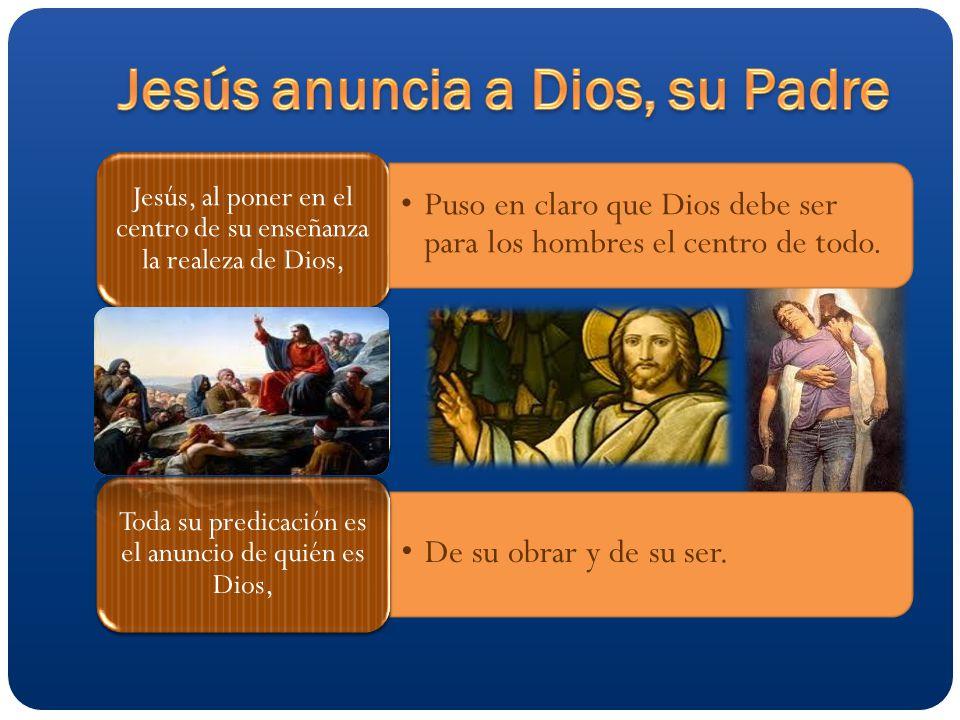 Jesús, al poner en el centro de su enseñanza la realeza de Dios, Puso en claro que Dios debe ser para los hombres el centro de todo.