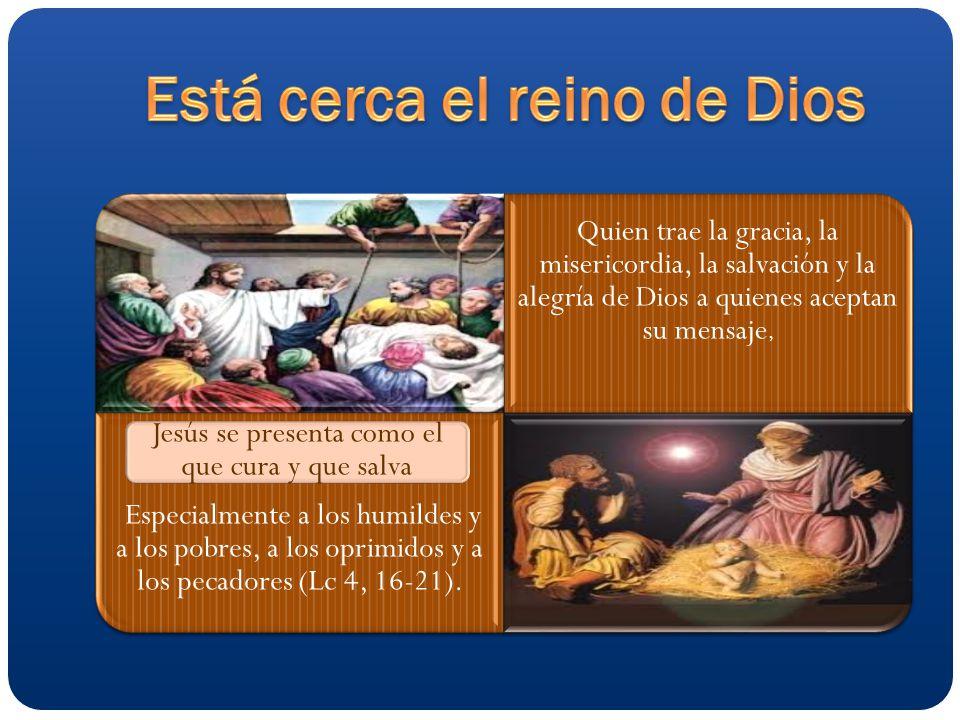 Quien trae la gracia, la misericordia, la salvación y la alegría de Dios a quienes aceptan su mensaje, Especialmente a los humildes y a los pobres, a los oprimidos y a los pecadores (Lc 4, 16-21).