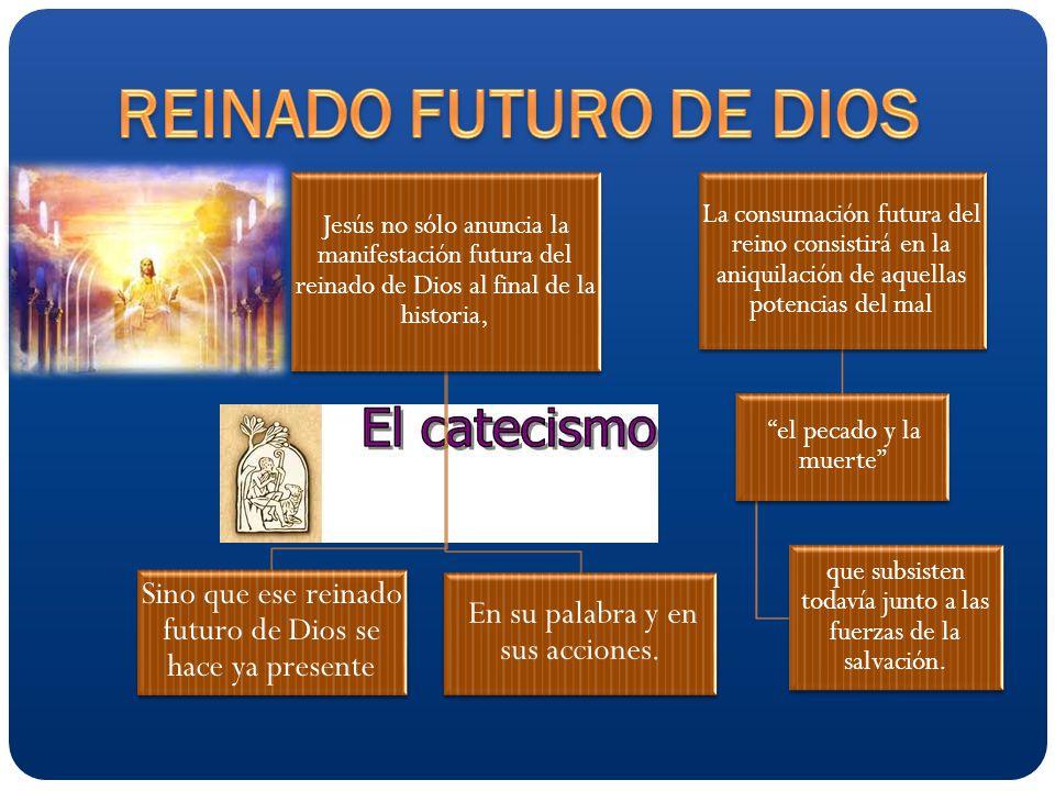 Jesús no sólo anuncia la manifestación futura del reinado de Dios al final de la historia, Sino que ese reinado futuro de Dios se hace ya presente En su palabra y en sus acciones.