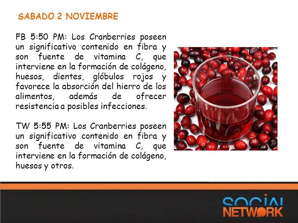 SABADO 2 NOVIEMBRE FB 5:50 PM: Los Cranberries poseen un significativo contenido en fibra y son fuente de vitamina C, que interviene en la formación de colágeno, huesos, dientes, glóbulos rojos y favorece la absorción del hierro de los alimentos, además de ofrecer resistencia a posibles infecciones.