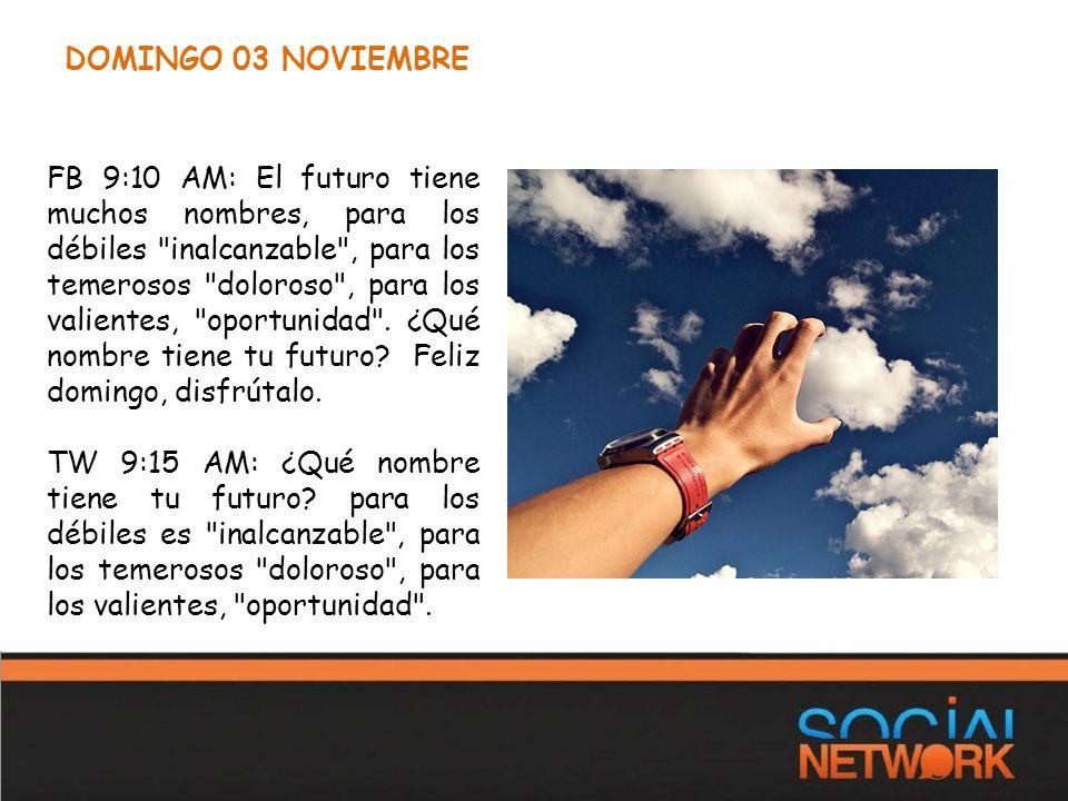 DOMINGO 03 NOVIEMBRE FB 9:10 AM: El futuro tiene muchos nombres, para los débiles inalcanzable , para los temerosos doloroso , para los valientes, oportunidad .