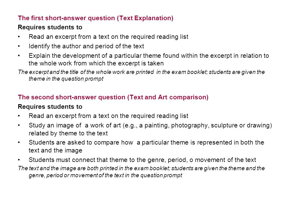 The first short-answer question (Text Explanation) Requires students to Read an excerpt from a text on the required reading list Identify the author and period of the text Explain the development of a particular theme found within the excerpt in relation to the whole work from which the excerpt is taken The excerpt and the title of the whole work are printed in the exam booklet; students are given the theme in the question prompt The second short-answer question (Text and Art comparison) Requires students to Read an excerpt from a text on the required reading list Study an image of a work of art (e.g., a painting, photography, sculpture or drawing) related by theme to the text Students are asked to compare how a particular theme is represented in both the text and the image Students must connect that theme to the genre, period, o movement of the text The text and the image are both printed in the exam booklet; students are given the theme and the genre, period or movement of the text in the question prompt