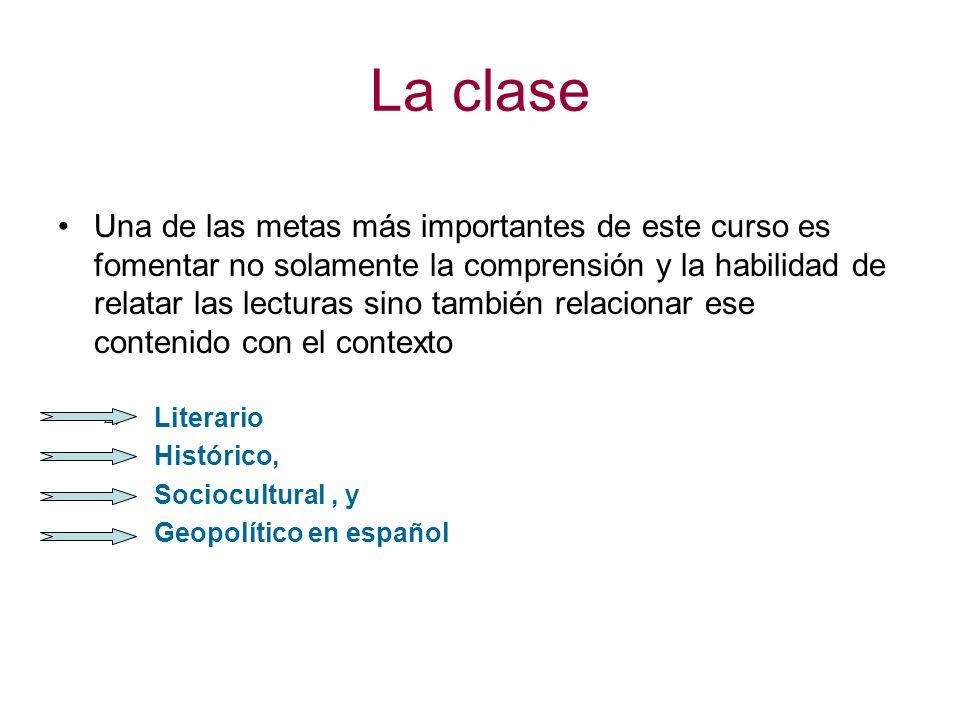 La clase Una de las metas más importantes de este curso es fomentar no solamente la comprensión y la habilidad de relatar las lecturas sino también relacionar ese contenido con el contexto Literario Histórico, Sociocultural, y Geopolítico en español