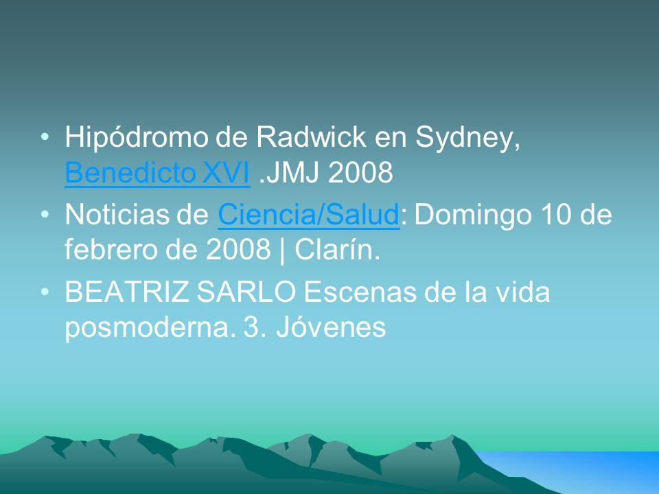 Hipódromo de Radwick en Sydney, Benedicto XVI.JMJ 2008 Benedicto XVI Noticias de Ciencia/Salud: Domingo 10 de febrero de 2008 | Clarín.Ciencia/Salud BEATRIZ SARLO Escenas de la vida posmoderna.